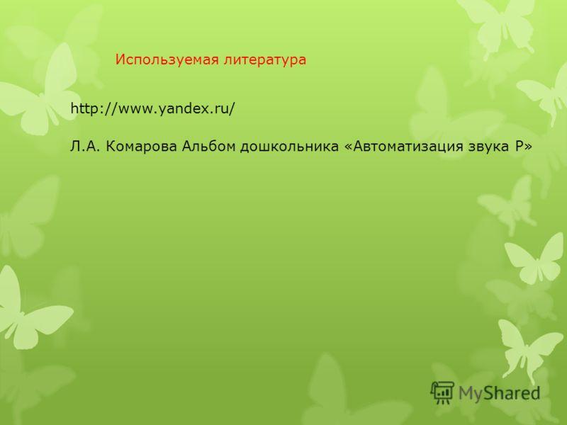Используемая литература http://www.yandex.ru/ Л.А. Комарова Альбом дошкольника «Автоматизация звука Р»