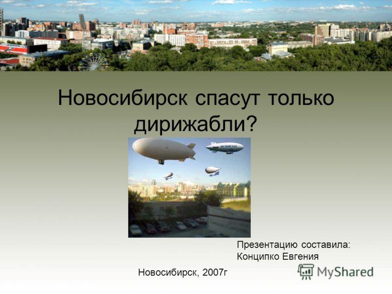 Новосибирск спасут только дирижабли? Презентацию составила: Конципко Евгения Новосибирск, 2007г