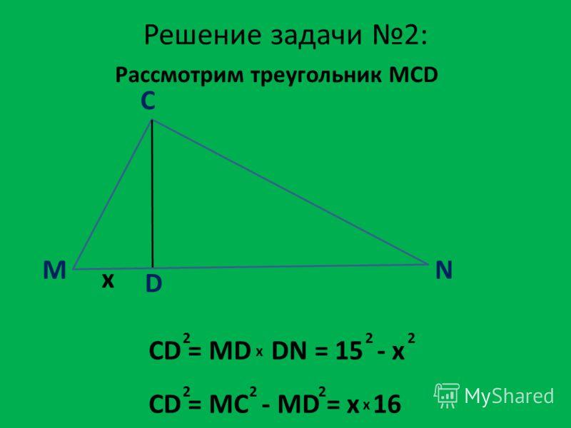 M C N D x Решение задачи 2: CD = MD DN = 15 - x 22 x 2 CD = MC - MD = x 16 222 x Рассмотрим треугольник MCD
