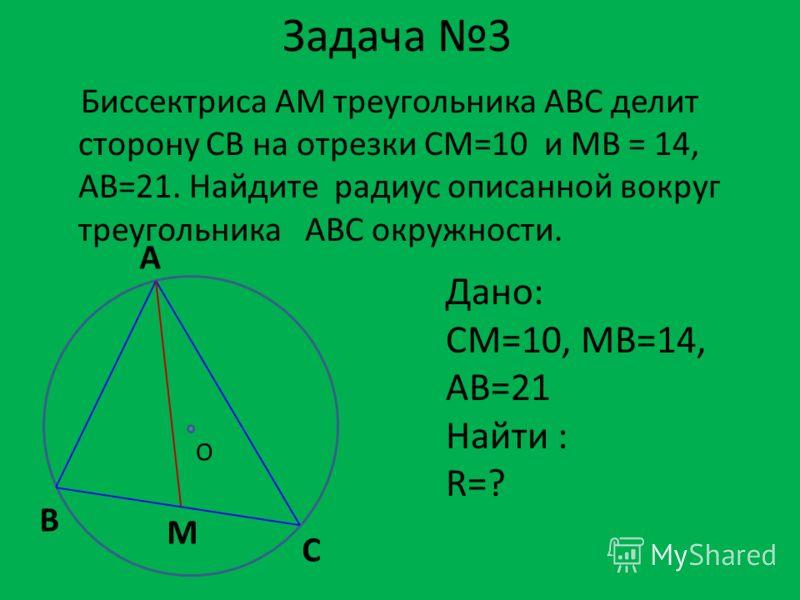 Задача 3 Биссектриса АМ треугольника АВС делит сторону СВ на отрезки СМ=10 и МВ = 14, АВ=21. Найдите радиус описанной вокруг треугольника АВС окружности. Дано: CM=10, MB=14, AB=21 Найти : R=? А С В M O