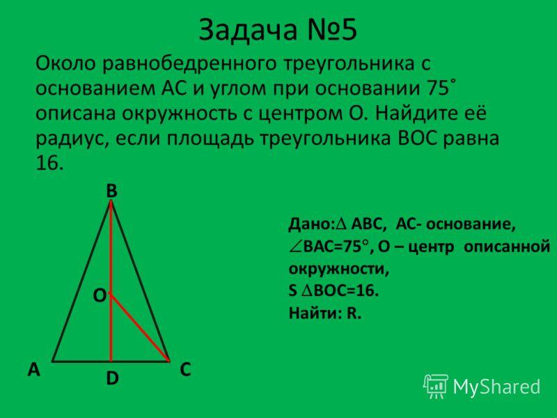 Задача 5 Около равнобедренного треугольника с основанием AC и углом при основании 75˚ описана окружность с центром О. Найдите её радиус, если площадь треугольника BOC равна 16. Дано: АВС, АС- основание, ВАС=75, О – центр описанной окружности, S BОC=1