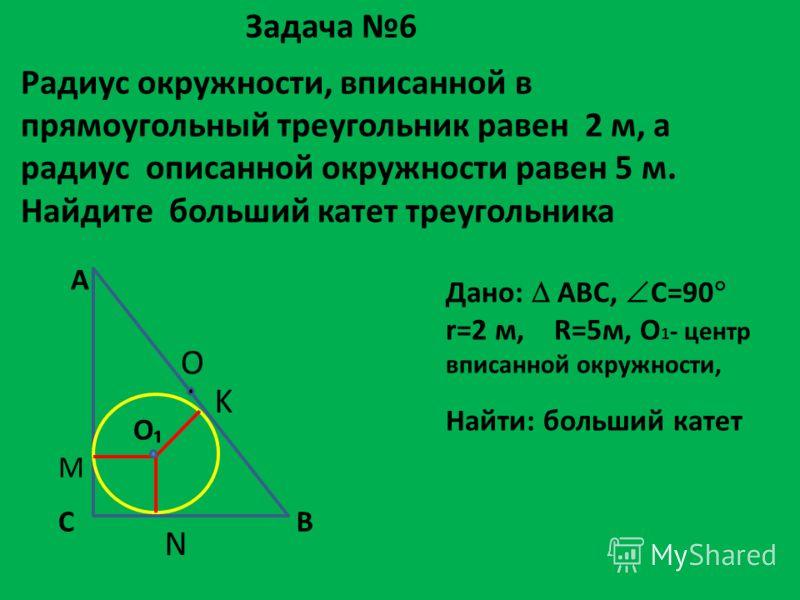 Радиус окружности, вписанной в прямоугольный треугольник равен 2 м, а радиус описанной окружности равен 5 м. Найдите больший катет треугольника Задача 6 Дано: АВС, С=90 r=2 м, R=5м, О 1 - центр вписанной окружности, Найти: больший катет N А ВС О M K