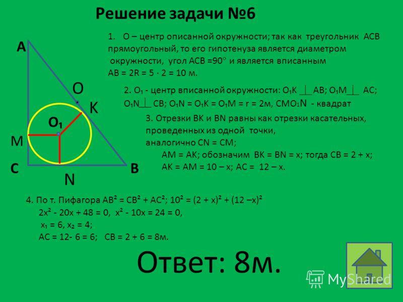 Решение задачи 6 1.О – центр описанной окружности; так как треугольник АСВ прямоугольный, то его гипотенуза является диаметром окружности, угол АСB =90 и является вписанным AB = 2R = 5 2 = 10 м. 2. O - центр вписанной окружности: OK AB; OM AC; ON CB;