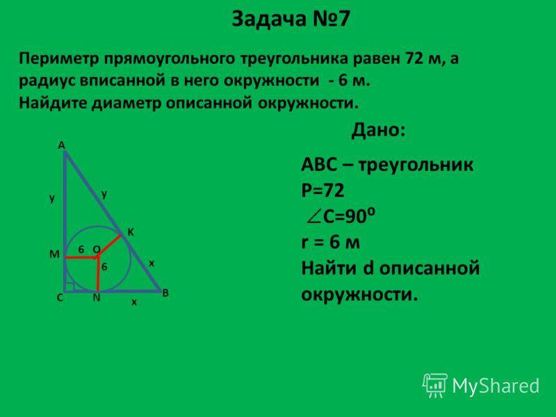 Периметр прямоугольного треугольника равен 72 м, а радиус вписанной в него окружности - 6 м. Найдите диаметр описанной окружности. Дано: ABC – треугольник P=72 C=90 r = 6 м Найти d описанной окружности. Задача 7 A C B 6 О M y K y 6 N x x