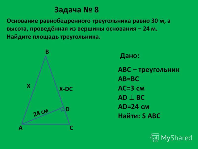 Основание равнобедренного треугольника равно 30 м, а высота, проведённая из вершины основания – 24 м. Найдите площадь треугольника. Дано: ABC – треугольник AB=BC AC=3 см AD BC AD=24 см Найти: S ABC AC B X X-DC 24 см D Задача 8