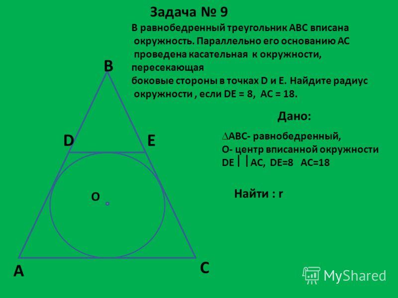 Задача 9 В равнобедренный треугольник АВС вписана окружность. Параллельно его основанию АС проведена касательная к окружности, пересекающая боковые стороны в точках D и E. Найдите радиус окружности, если DE = 8, AC = 18. Дано: АВС- равнобедренный, О-