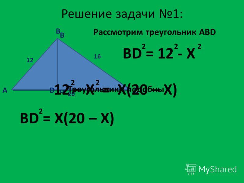 12 16 20 X Решение задачи 1: A B D Рассмотрим треугольник ABD C D B BD = 12 - X 222 Треугольники подобны BD = X(20 – X) 2 12 – X = X(20 – X) 22