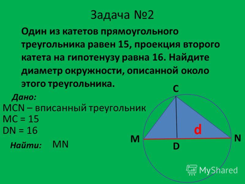 Задача 2 Один из катетов прямоугольного треугольника равен 15, проекция второго катета на гипотенузу равна 16. Найдите диаметр окружности, описанной около этого треугольника. Дано: MCN – вписанный треугольник MC = 15 Найти: MN M C N D DN = 16 d