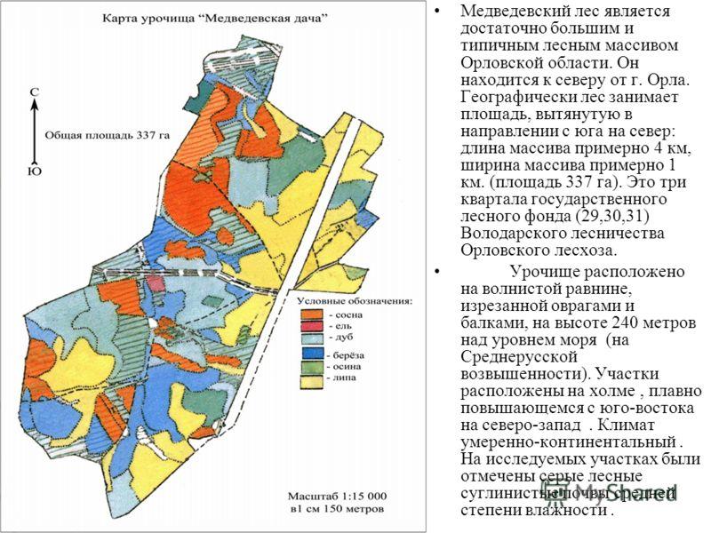 Медведевский лес является достаточно большим и типичным лесным массивом Орловской области. Он находится к северу от г. Орла. Географически лес занимает площадь, вытянутую в направлении с юга на север: длина массива примерно 4 км, ширина массива приме