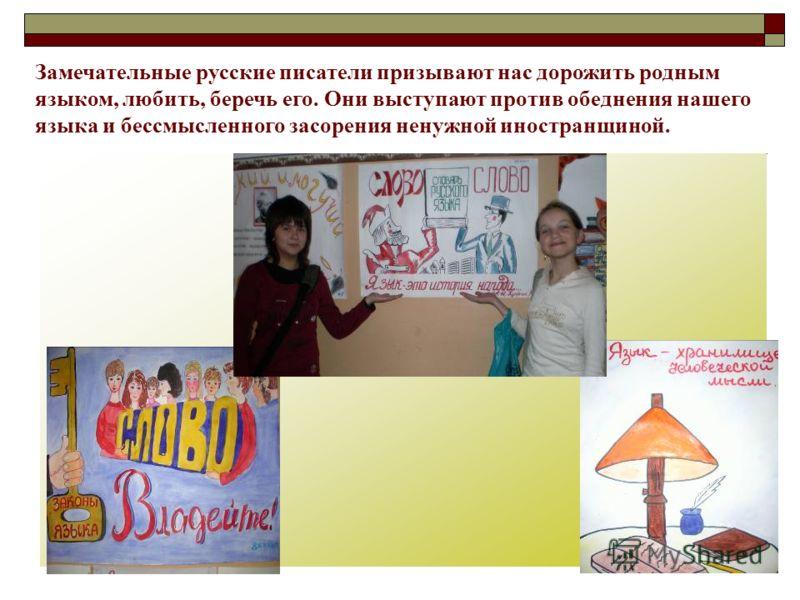 Замечательные русские писатели призывают нас дорожить родным языком, любить, беречь его. Они выступают против обеднения нашего языка и бессмысленного засорения ненужной иностранщиной.
