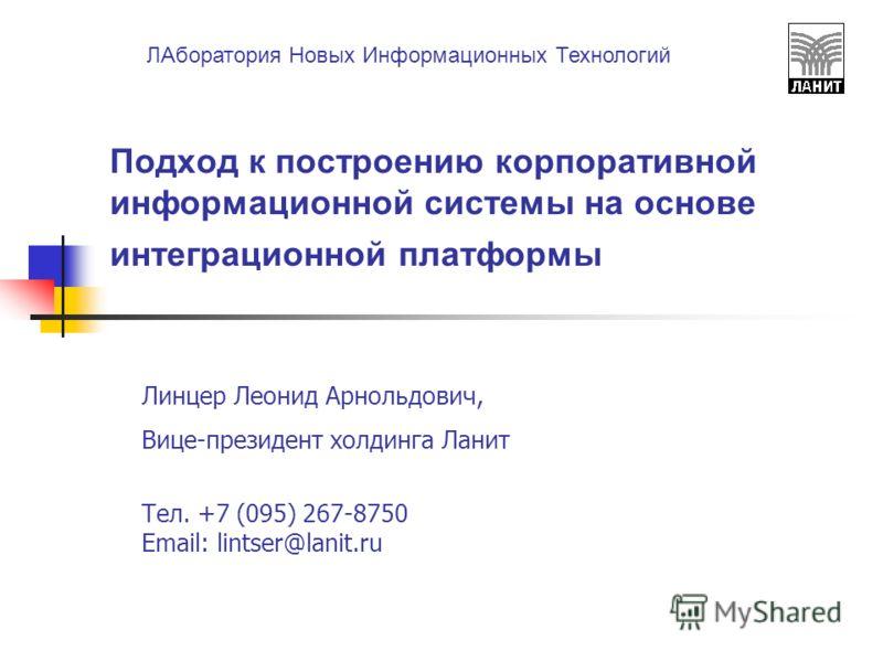 ЛАборатория Новых Информационных Технологий Подход к построению корпоративной информационной системы на основе интеграционной платформы Линцер Леонид Арнольдович, Вице-президент холдинга Ланит Тел. +7 (095) 267-8750 Email: lintser@lanit.ru