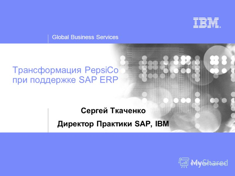 Global Business Services © 2011 IBM Corporation Трансформация PepsiCo при поддержке SAP ERP Сергей Ткаченко Директор Практики SAP, IBM