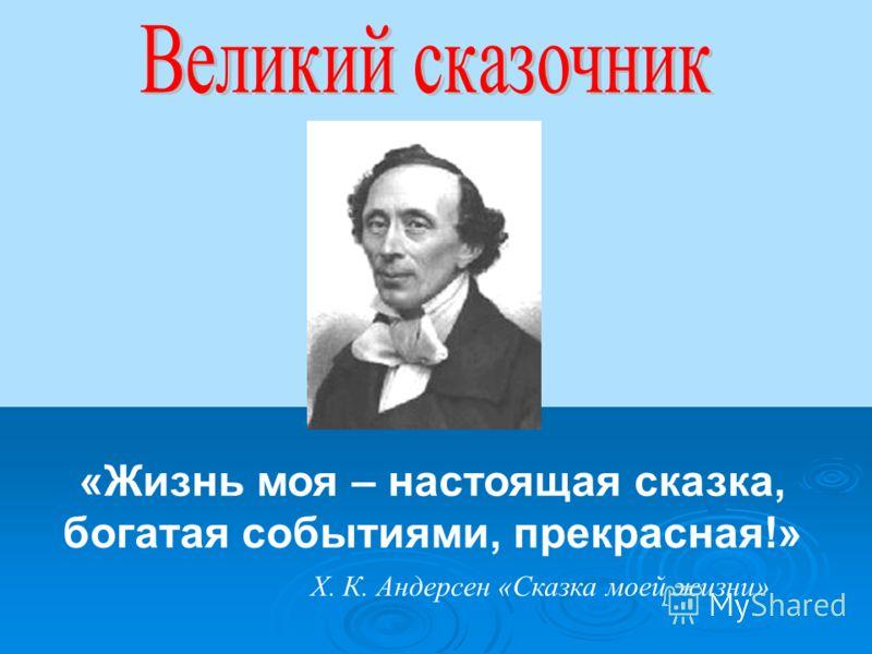 «Жизнь моя – настоящая сказка, богатая событиями, прекрасная!» Х. К. Андерсен «Сказка моей жизни»