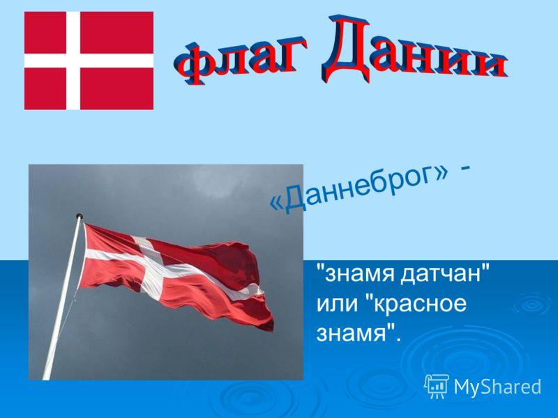 «Даннеброг» - знамя датчан или красное знамя.