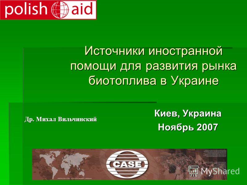 Источники иностранной помощи для развития рынка биотоплива в Украине Киев, Киев, Украина Ноябрь Ноябрь 2007 Др. Михал Вильчинский