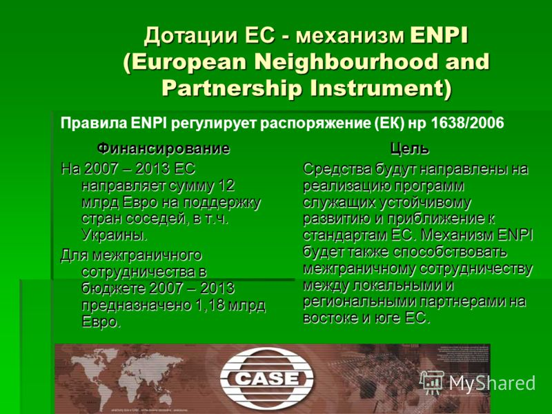 Дотации ЕС - механизм ENPI (European Neighbourhood and Partnership Instrument) Финансирование На 2007 – 2013 ЕС направляет сумму 12 млрд Евро на поддержку стран соседей, в т.ч. Украины. Для межграничного сотрудничества в бюджете 2007 – 2013 предназна