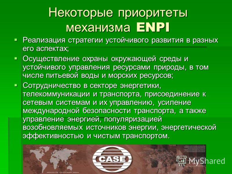Некоторые приоритеты механизма ENPI Реализация стратегии устойчивого развития в разных его аспектах; Реализация стратегии устойчивого развития в разных его аспектах; Осуществление охраны окружающей среды и устойчивого управления ресурсами природы, в
