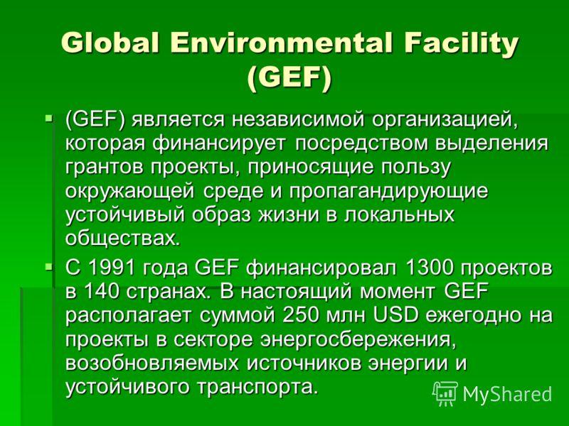 Global Environmental Facility (GEF) (GEF) является независимой организацией, которая финансирует посредством выделения грантов проекты, приносящие пользу окружающей среде и пропагандирующие устойчивый образ жизни в локальных обществах. (GEF) является