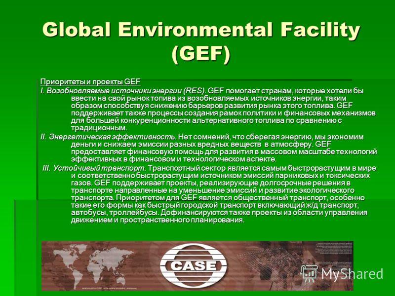 Приоритеты и проекты GEF I. Возобновляемые источники энергии (RES). GEF помогает странам, которые хотели бы ввести на свой рынок топива из возобновляемых источников энергии, таким образом способствуя снижению барьеров развития рынка этого топлива. GE