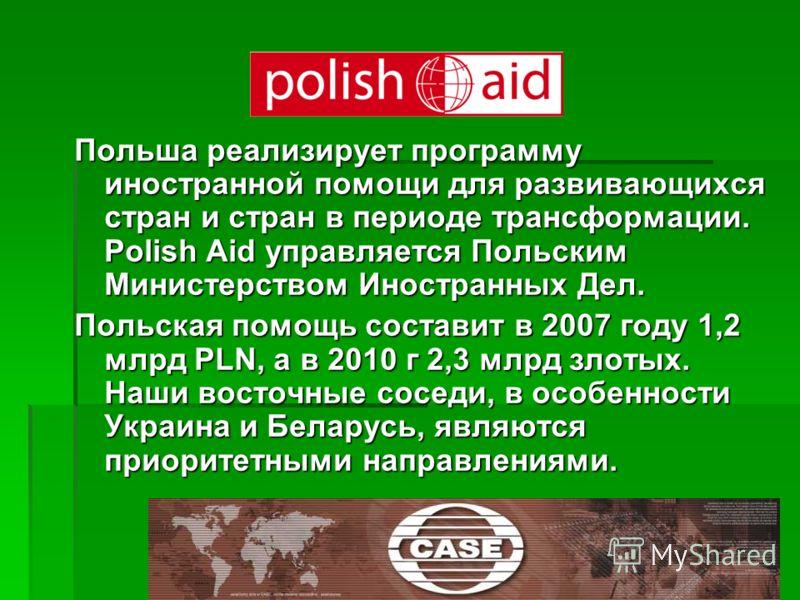 Польша реализирует программу иностранной помощи для развивающихся стран и стран в периоде трансформации. Polish Aid управляется Польским Министерством Иностранных Дел. Польская помощь составит в 2007 году 1,2 млрд PLN, а в 2010 г 2,3 млрд злотых. Наш