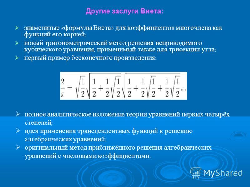 Другие заслуги Виета: знаменитые « формулы Виета » для коэффициентов многочлена как функций его корней ; новый тригонометрический метод решения неприводимого кубического уравнения, применимый также для трисекции угла ; первый пример бесконечного прои
