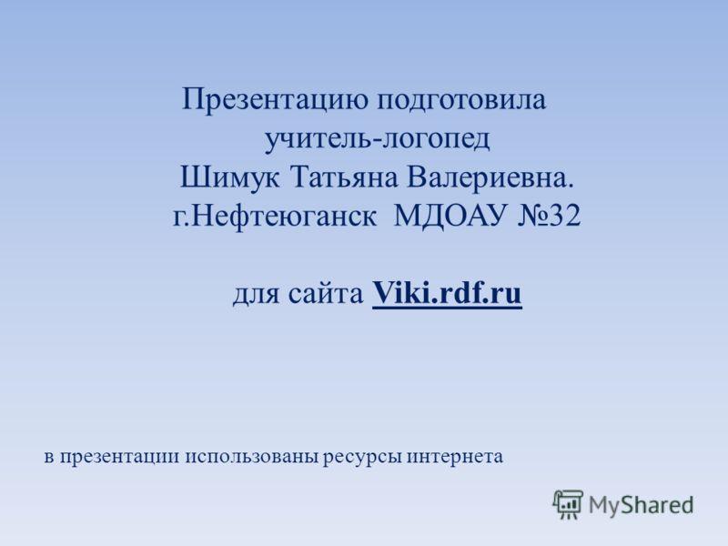 Презентацию подготовила учитель-логопед Шимук Татьяна Валериевна. г.Нефтеюганск МДОАУ 32 для сайта Viki.rdf.ru в презентации использованы ресурсы интернета