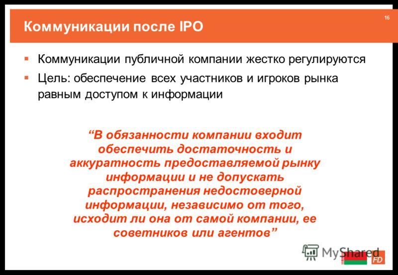 16 Коммуникации после IPO Коммуникации публичной компании жестко регулируются Цель: обеспечение всех участников и игроков рынка равным доступом к информации В обязанности компании входит обеспечить достаточность и аккуратность предоставляемой рынку и