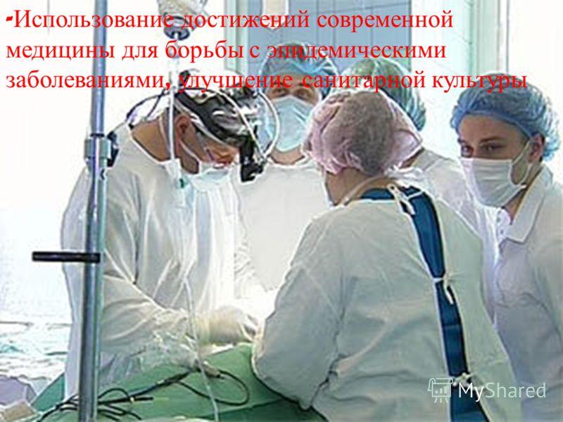 - Использование достижений современной медицины для борьбы с эпидемическими заболеваниями, улучшение санитарной культуры