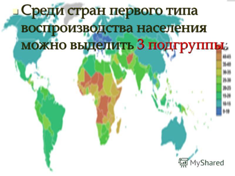 Среди стран первого типа воспроизводства населения можно выделить 3 подгруппы: Среди стран первого типа воспроизводства населения можно выделить 3 подгруппы: