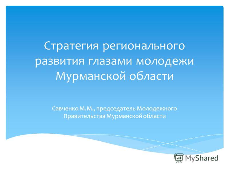 Стратегия регионального развития глазами молодежи Мурманской области Савченко М.М., председатель Молодежного Правительства Мурманской области
