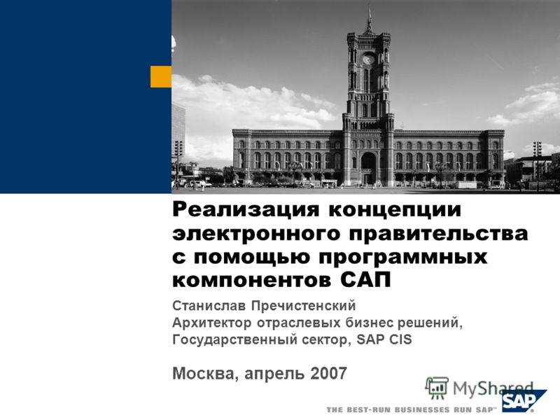 Реализация концепции электронного правительства с помощью программных компонентов САП Станислав Пречистенский Архитектор отраслевых бизнес решений, Государственный сектор, SAP CIS Москва, апрель 2007