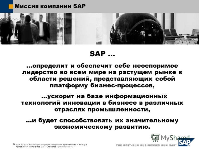 SAP AG 2007, Реализация концепции электронного правительства с помощью программных компонентов САП / Станислав Пречистенский / 7 Миссия компании SAP SAP … …определит и обеспечит себе неоспоримое лидерство во всем мире на растущем рынке в области реше