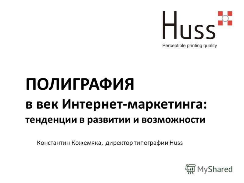 ПОЛИГРАФИЯ в век Интернет-маркетинга: тенденции в развитии и возможности Константин Кожемяка, директор типографии Huss