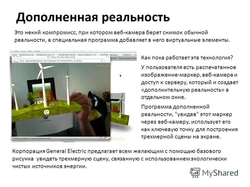 Дополненная реальность Это некий компромисс, при котором веб-камера берет снимок обычной реальности, а специальная программа добавляет в него виртуальные элементы. Как пока работает эта технология? У пользователя есть распечатанное изображение-маркер