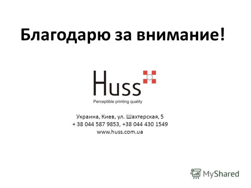 Благодарю за внимание! Украина, Киев, ул. Шахтерская, 5 + 38 044 587 9853, +38 044 430 1549 www.huss.com.ua