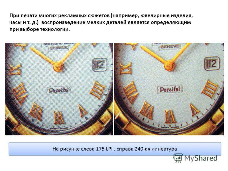 На рисунке слева 175 LPI, справа 240-ая линеатура При печати многих рекламных сюжетов (например, ювелирные изделия, часы и т. д.) воспроизведение мелких деталей является определяющим при выборе технологии.