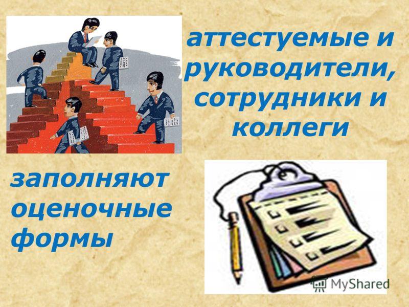 аттестуемые и руководители, сотрудники и коллеги заполняют оценочные формы