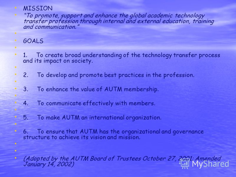 MISSION To promote, support and enhance the global academic technology transfer profession through internal and external education, training and communication. GOALS 1. To create broad understanding of the technology transfer process and its impact o