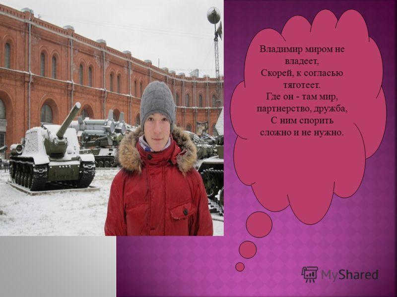 Владимир миром не владеет, Скорей, к согласью тяготеет. Где он - там мир, партнерство, дружба, С ним спорить сложно и не нужно.
