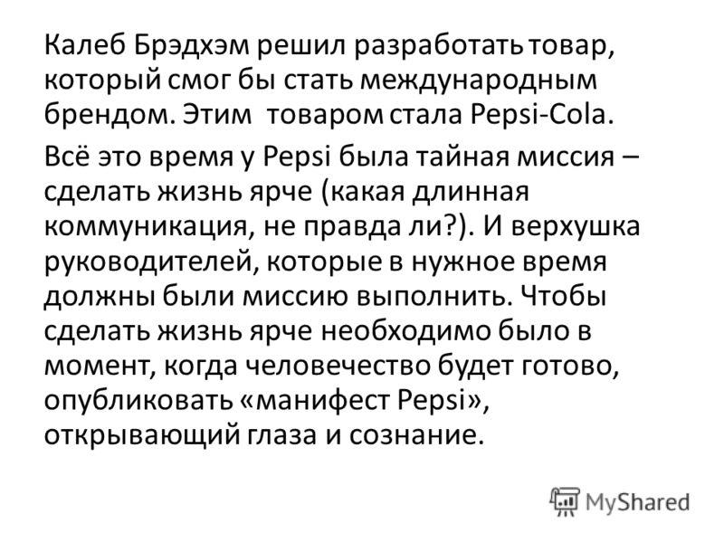 Калеб Брэдхэм решил разработать товар, который смог бы стать международным брендом. Этим товаром стала Pepsi-Cola. Всё это время у Pepsi была тайная миссия – сделать жизнь ярче (какая длинная коммуникация, не правда ли?). И верхушка руководителей, ко