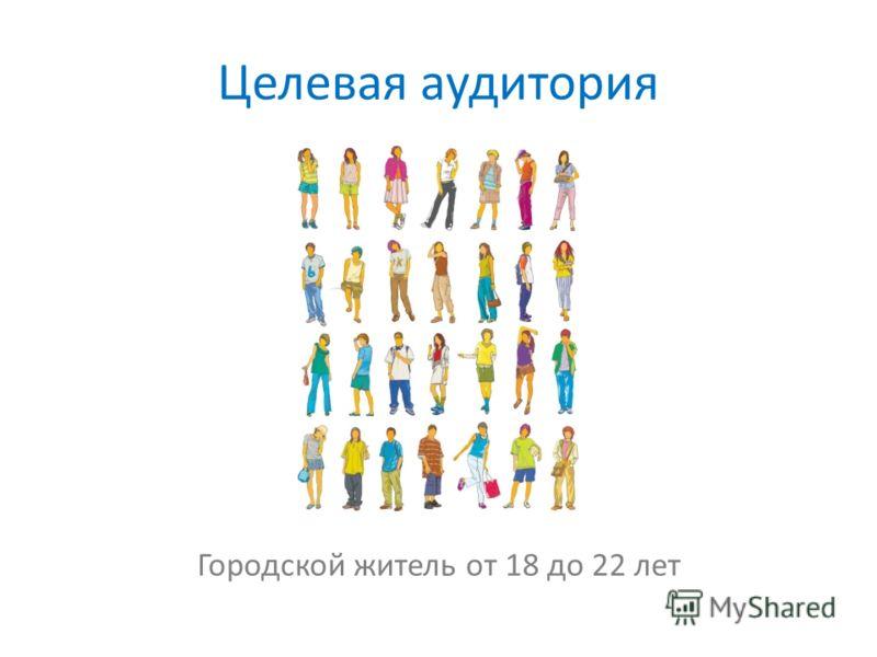 Целевая аудитория Городской житель от 18 до 22 лет