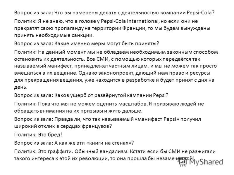 Вопрос из зала: Что вы намерены делать с деятельностью компании Pepsi-Cola? Политик: Я не знаю, что в голове у Pepsi-Cola International, но если они не прекратят свою пропаганду на территории Франции, то мы будем вынуждены принять необходимые санкции