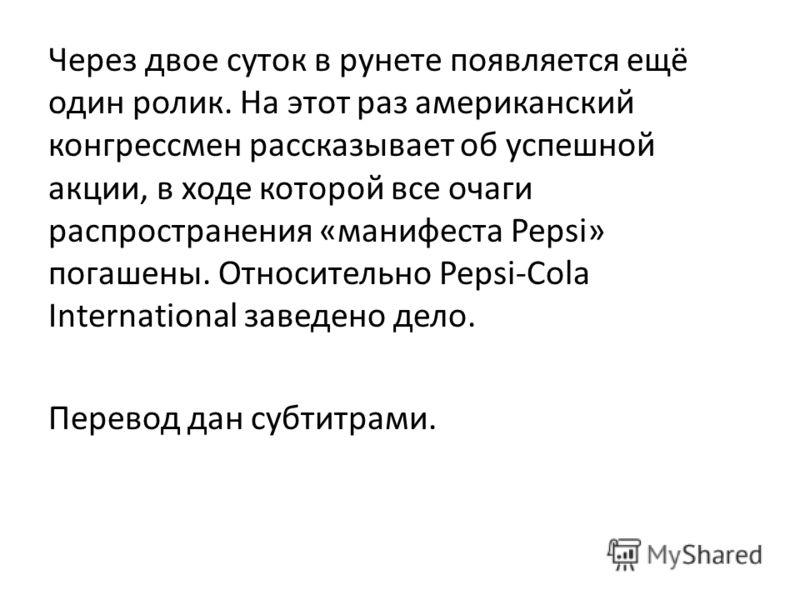 Через двое суток в рунете появляется ещё один ролик. На этот раз американский конгрессмен рассказывает об успешной акции, в ходе которой все очаги распространения «манифеста Pepsi» погашены. Относительно Pepsi-Cola International заведено дело. Перево