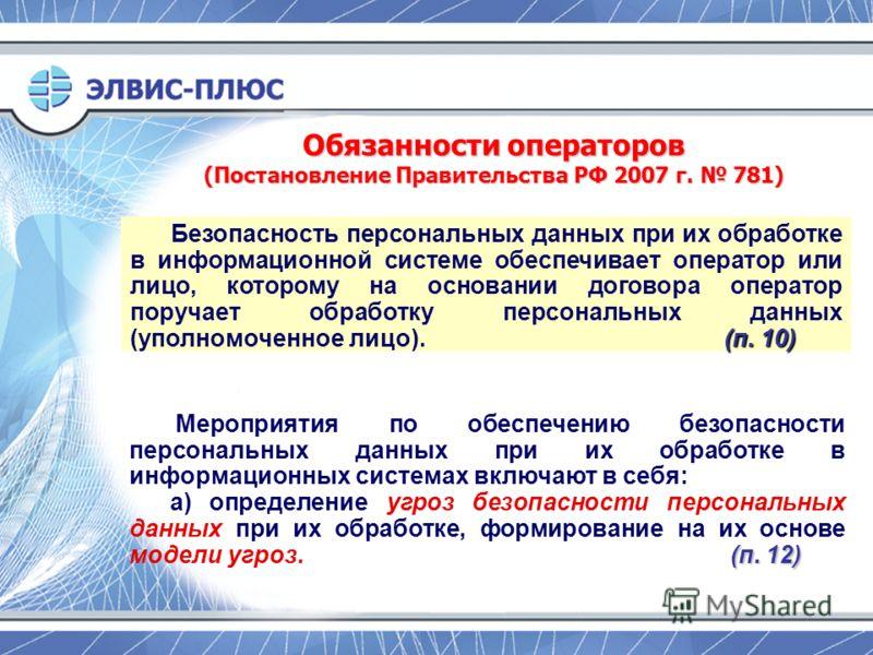 Обязанности операторов (Постановление Правительства РФ 2007 г. 781) (п. 10) Безопасность персональных данных при их обработке в информационной системе обеспечивает оператор или лицо, которому на основании договора оператор поручает обработку персонал