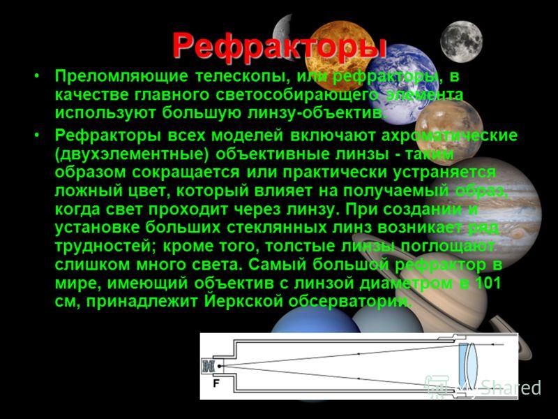 Рефракторы Преломляющие телескопы, или рефракторы, в качестве главного светособирающего элемента используют большую линзу-объектив. Рефракторы всех моделей включают ахроматические (двухэлементные) объективные линзы - таким образом сокращается или пра