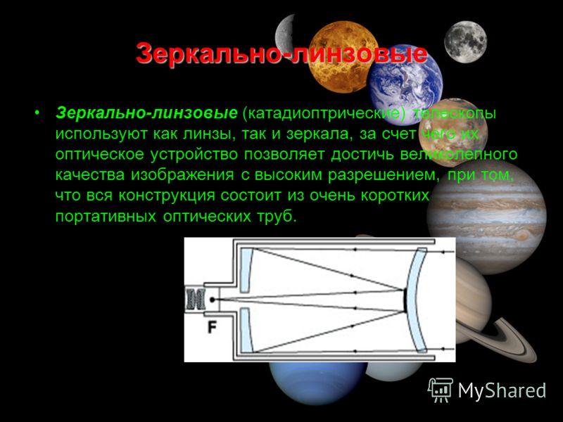 Зеркально-линзовые Зеркально-линзовые (катадиоптрические) телескопы используют как линзы, так и зеркала, за счет чего их оптическое устройство позволяет достичь великолепного качества изображения с высоким разрешением, при том, что вся конструкция со