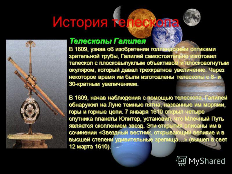 История телескопа Телескопы Галилея В 1609, узнав об изобретении голландскими оптиками зрительной трубы, Галилей самостоятельно изготовил телескоп с плосковыпуклым объективом и плосковогнутым окуляром, который давал трехкратное увеличение. Через неко