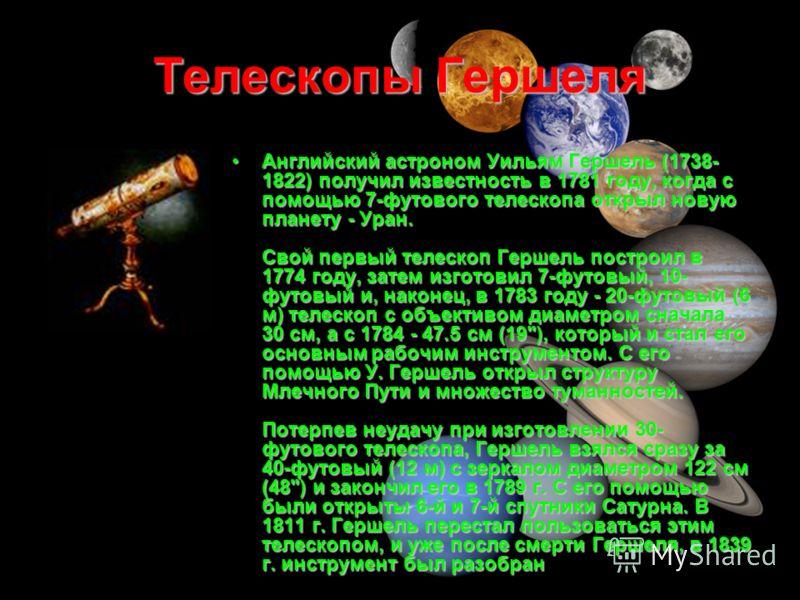 Телескопы Гершеля Английский астроном Уильям Гершель (1738- 1822) получил известность в 1781 году, когда с помощью 7-футового телескопа открыл новую планету - Уран. Свой первый телескоп Гершель построил в 1774 году, затем изготовил 7-футовый, 10- фут