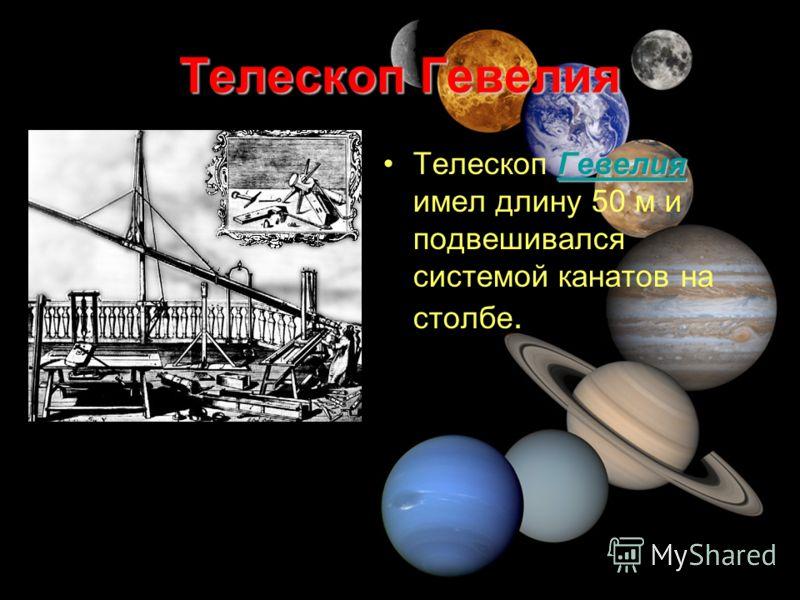 Телескоп Гевелия Гевелия ГевелияТелескоп Гевелия имел длину 50 м и подвешивался системой канатов на столбе.Гевелия