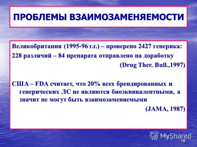18 ПРОБЛЕМЫ ВЗАИМОЗАМЕНЯЕМОСТИ Великобритания (1995-96 г.г.) – проверено 2427 генерика: 228 различий – 84 препарата отправлено на доработку (Drug Ther. Bull.,1997) CША – FDA считает, что 20% всех брендированных и генерических ЛС не являются биоэквива